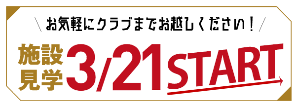 お気軽にクラブまでお越しください! 施設見学3/21 START